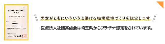 男女がともにいきいきと働ける職場環境づくりを認定します。医療法人社団高歯会は埼玉県からプラチナ認定をされています。